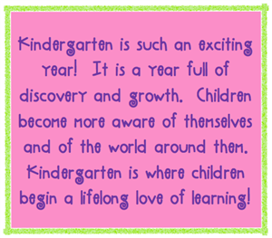 Kindergarten is such an exciting year!  It is a year full of discovery and growth.  Children become more aware of themselves and of the world around them.  Kindergarten is where children begin a lifelong love of learning!